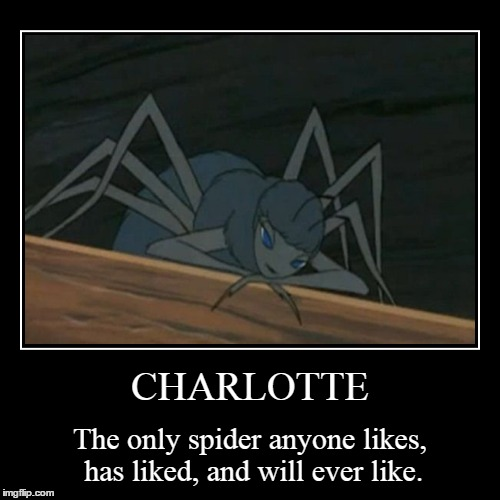 CHARLOTTE | The only spider anyone likes, has liked, and will ever like. | image tagged in funny,demotivationals | made w/ Imgflip demotivational maker