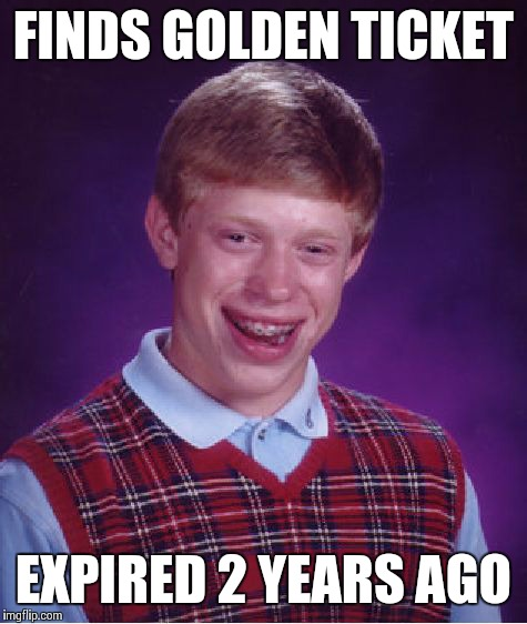 Bad Luck Brian Meme | FINDS GOLDEN TICKET EXPIRED 2 YEARS AGO | image tagged in memes,bad luck brian | made w/ Imgflip meme maker