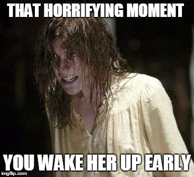 When you wake her up early | THAT HORRIFYING MOMENT YOU WAKE HER UP EARLY | image tagged in emily rose,girlfriend,funny,scary,bad idea | made w/ Imgflip meme maker
