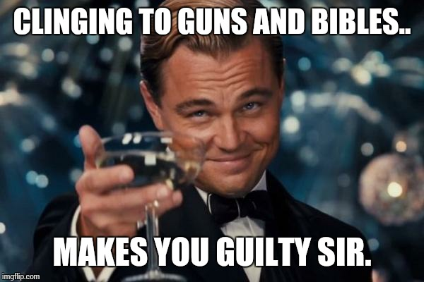 Leonardo Dicaprio Cheers Meme | CLINGING TO GUNS AND BIBLES.. MAKES YOU GUILTY SIR. | image tagged in memes,leonardo dicaprio cheers | made w/ Imgflip meme maker