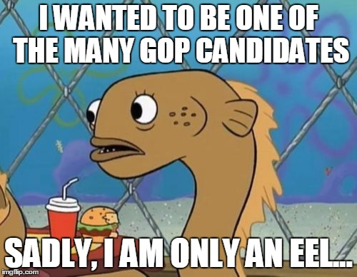 Sadly I Am Only An Eel | I WANTED TO BE ONE OF THE MANY GOP CANDIDATES SADLY, I AM ONLY AN EEL... | image tagged in memes,sadly i am only an eel | made w/ Imgflip meme maker