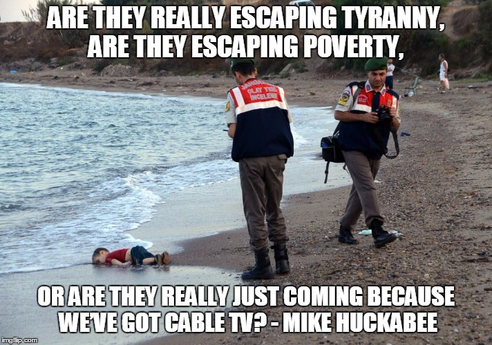 Mike Huckabee | ARE THEY REALLY ESCAPING TYRANNY, ARE THEY ESCAPING POVERTY, OR ARE THEY REALLY JUST COMING BECAUSE WE'VE GOT CABLE TV? - MIKE HUCKABEE | image tagged in memes,politics,political,republicans | made w/ Imgflip meme maker