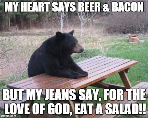 Bad Luck Bear Meme | MY HEART SAYS BEER & BACON BUT MY JEANS SAY, FOR THE LOVE OF GOD, EAT A SALAD!! | image tagged in memes,bad luck bear | made w/ Imgflip meme maker