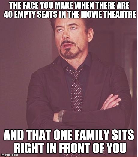 Face You Make Robert Downey Jr Meme | THE FACE YOU MAKE WHEN THERE ARE 40 EMPTY SEATS IN THE MOVIE THEARTRE AND THAT ONE FAMILY SITS RIGHT IN FRONT OF YOU | image tagged in memes,face you make robert downey jr | made w/ Imgflip meme maker