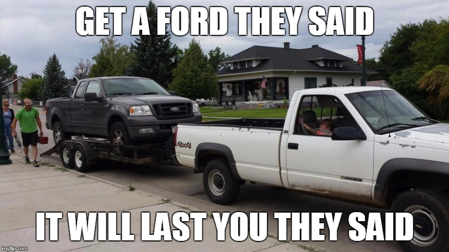 GET A FORD THEY SAID IT WILL LAST YOU THEY SAID | image tagged in ford | made w/ Imgflip meme maker