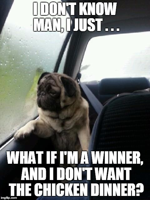I didn't choose the pug life | I DON'T KNOW MAN, I JUST . . . WHAT IF I'M A WINNER, AND I DON'T WANT THE CHICKEN DINNER? | image tagged in introspective pug,funny,memes,winner winner chicken dinner,las vegas | made w/ Imgflip meme maker