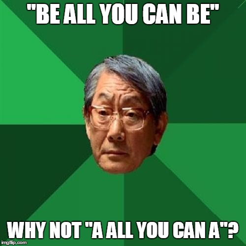 "High Expectations Asian Father is not impressed with your slogan | ""BE ALL YOU CAN BE"" WHY NOT ""A ALL YOU CAN A""? 
