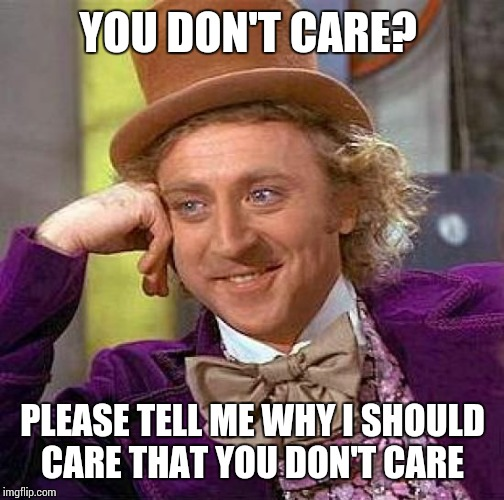 Creepy Condescending Wonka Meme | YOU DON'T CARE? PLEASE TELL ME WHY I SHOULD CARE THAT YOU DON'T CARE | image tagged in memes,creepy condescending wonka | made w/ Imgflip meme maker