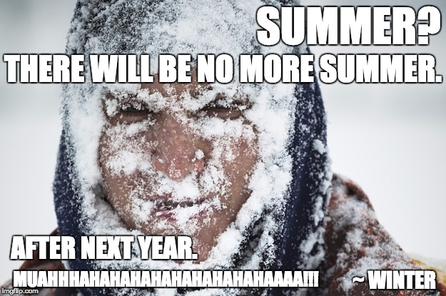 Summer? No summer for you! Muahhhhahhahahahahahaaaa! | SUMMER? ~ WINTER THERE WILL BE NO MORE SUMMER. MUAHHHAHAHAHAHAHAHAHAHAHAAAA!!! AFTER NEXT YEAR. | image tagged in winter,cold,weather,summer | made w/ Imgflip meme maker