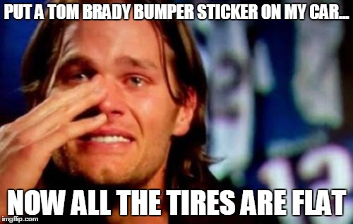 tom brady crying | PUT A TOM BRADY BUMPER STICKER ON MY CAR... NOW ALL THE TIRES ARE FLAT | image tagged in tom brady crying,tires,flat | made w/ Imgflip meme maker