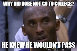 Questionable Strategy Kobe | WHY DID KOBE NOT GO TO COLLEGE? HE KNEW HE WOULDN'T PASS | image tagged in memes,questionable strategy kobe | made w/ Imgflip meme maker