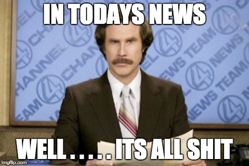 Ron Burgundy Meme | IN TODAYS NEWS WELL . . . . . ITS ALL SHIT | image tagged in memes,ron burgundy | made w/ Imgflip meme maker