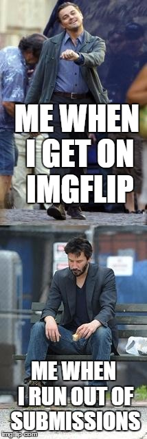 so true! | ME WHEN I GET ON IMGFLIP ME WHEN I RUN OUT OF SUBMISSIONS | image tagged in happy and sad,memes,meme,funny memes | made w/ Imgflip meme maker