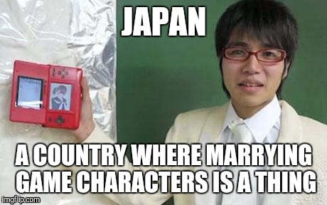 Marrying Characters | JAPAN A COUNTRY WHERE MARRYING GAME CHARACTERS IS A THING | image tagged in japan,marriage,game,anime,gamers | made w/ Imgflip meme maker