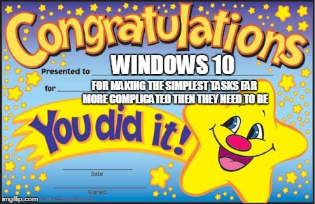 Happy Star Congratulations | WINDOWS 10 FOR MAKING THE SIMPLEST TASKS FAR MORE COMPLICATED THEN THEY NEED TO BE | image tagged in memes,happy star congratulations | made w/ Imgflip meme maker