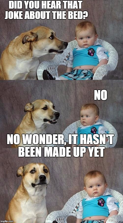 Dad Joke Dog Meme | DID YOU HEAR THAT JOKE ABOUT THE BED? NO NO WONDER, IT HASN'T BEEN MADE UP YET | image tagged in memes,dad joke dog | made w/ Imgflip meme maker