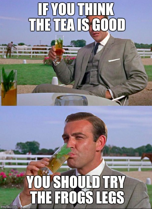 Sean Connery > Kermit | IF YOU THINK THE TEA IS GOOD YOU SHOULD TRY THE FROGS LEGS | image tagged in sean connery  kermit | made w/ Imgflip meme maker