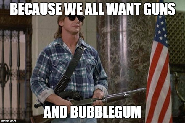 They Live | BECAUSE WE ALL WANT GUNS AND BUBBLEGUM | image tagged in they live | made w/ Imgflip meme maker