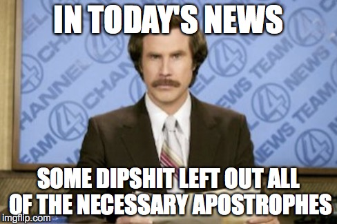 IN TODAY'S NEWS SOME DIPSHIT LEFT OUT ALL OF THE NECESSARY APOSTROPHES | made w/ Imgflip meme maker