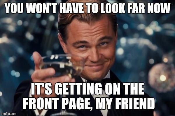 Leonardo Dicaprio Cheers Meme | YOU WON'T HAVE TO LOOK FAR NOW IT'S GETTING ON THE FRONT PAGE, MY FRIEND | image tagged in memes,leonardo dicaprio cheers | made w/ Imgflip meme maker