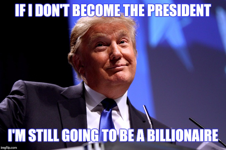 Donald Trump No2 | IF I DON'T BECOME THE PRESIDENT I'M STILL GOING TO BE A BILLIONAIRE | image tagged in donald trump no2 | made w/ Imgflip meme maker