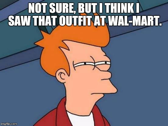Futurama Fry Meme | NOT SURE, BUT I THINK I SAW THAT OUTFIT AT WAL-MART. | image tagged in memes,futurama fry | made w/ Imgflip meme maker