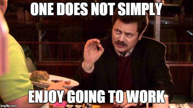 Ron Swanson | ONE DOES NOT SIMPLY ENJOY GOING TO WORK | image tagged in ron swanson | made w/ Imgflip meme maker
