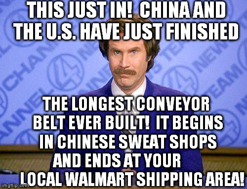 anchorman news update | THIS JUST IN!  CHINA AND THE U.S. HAVE JUST FINISHED THE LONGEST CONVEYOR BELT EVER BUILT!  IT BEGINS IN CHINESE SWEAT SHOPS AND ENDS AT YOU | image tagged in anchorman news update | made w/ Imgflip meme maker