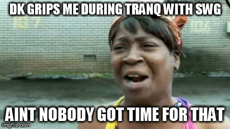 Aint Nobody Got Time For That Meme | DK GRIPS ME DURING TRANQ WITH SWG AINT NOBODY GOT TIME FOR THAT | image tagged in memes,aint nobody got time for that | made w/ Imgflip meme maker