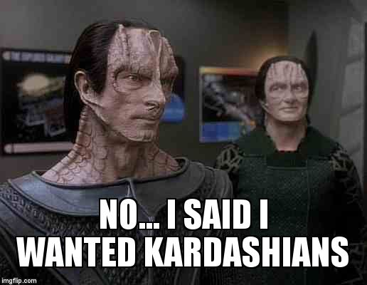 star trek cardassians | NO... I SAID I WANTED KARDASHIANS | image tagged in star trek cardassians | made w/ Imgflip meme maker