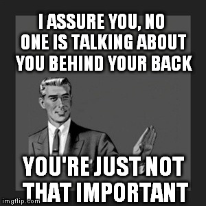 Bringing this back with proper grammar. | I ASSURE YOU, NO ONE IS TALKING ABOUT YOU BEHIND YOUR BACK YOU'RE JUST NOT THAT IMPORTANT | image tagged in memes,kill yourself guy | made w/ Imgflip meme maker