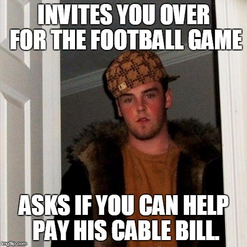 Scumbag Steve Meme | INVITES YOU OVER FOR THE FOOTBALL GAME ASKS IF YOU CAN HELP PAY HIS CABLE BILL. | image tagged in memes,scumbag steve | made w/ Imgflip meme maker