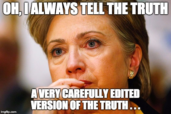 Hillary Clinton Crying | OH, I ALWAYS TELL THE TRUTH A VERY CAREFULLY EDITED VERSION OF THE TRUTH . . . | image tagged in hillary clinton crying | made w/ Imgflip meme maker