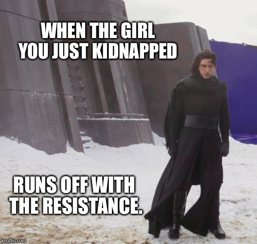 Dark Side Problems. | WHEN THE GIRL YOU JUST KIDNAPPED RUNS OFF WITH THE RESISTANCE. | image tagged in kylo ren,star wars,star wars vii,star wars the force awakens,the force awakens | made w/ Imgflip meme maker