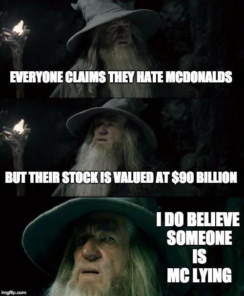 Confused Gandalf Meme | EVERYONE CLAIMS THEY HATE MCDONALDS BUT THEIR STOCK IS VALUED AT $90 BILLION I DO BELIEVE SOMEONE IS MC LYING | image tagged in memes,confused gandalf | made w/ Imgflip meme maker