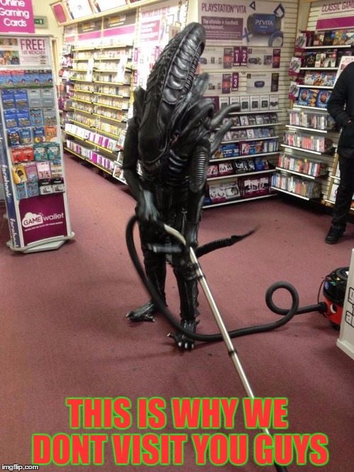 Vacuuming Alien | THIS IS WHY WE DONT VISIT YOU GUYS | image tagged in vacuuming alien | made w/ Imgflip meme maker