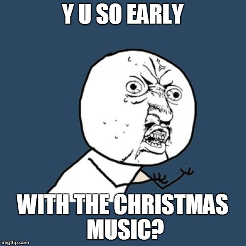 Y U No Meme | Y U SO EARLY WITH THE CHRISTMAS MUSIC? | image tagged in memes,y u no | made w/ Imgflip meme maker