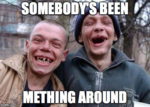 Looks like.. | SOMEBODY'S BEEN METHING AROUND | image tagged in memes,ugly twins | made w/ Imgflip meme maker