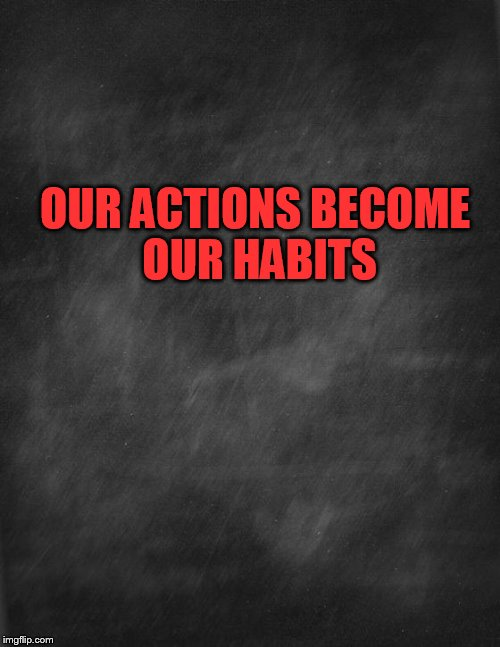 black blank | OUR ACTIONS BECOME OUR HABITS | image tagged in black blank | made w/ Imgflip meme maker