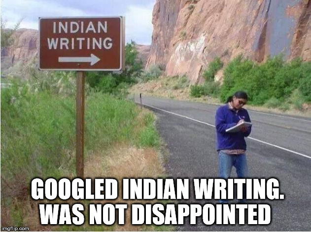 google Indian writing | GOOGLED INDIAN WRITING. WAS NOT DISAPPOINTED | image tagged in indian writing google | made w/ Imgflip meme maker
