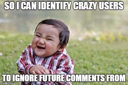 Evil Toddler Meme | SO I CAN IDENTIFY CRAZY USERS TO IGNORE FUTURE COMMENTS FROM | image tagged in memes,evil toddler | made w/ Imgflip meme maker