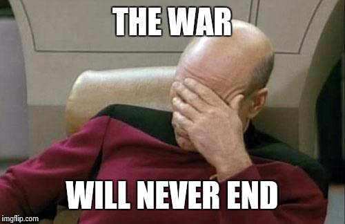 Captain Picard Facepalm Meme | THE WAR WILL NEVER END | image tagged in memes,captain picard facepalm | made w/ Imgflip meme maker