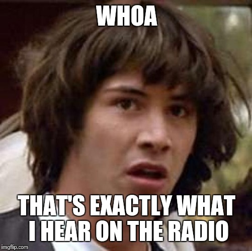 Conspiracy Keanu Meme | WHOA THAT'S EXACTLY WHAT I HEAR ON THE RADIO | image tagged in memes,conspiracy keanu | made w/ Imgflip meme maker