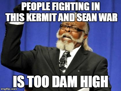 Too Damn High Meme | PEOPLE FIGHTING IN THIS KERMIT AND SEAN WAR IS TOO DAM HIGH | image tagged in memes,too damn high | made w/ Imgflip meme maker