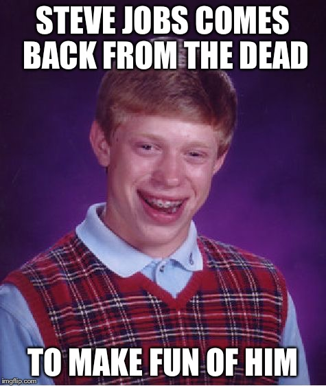Bad Luck Brian Meme | STEVE JOBS COMES BACK FROM THE DEAD TO MAKE FUN OF HIM | image tagged in memes,bad luck brian | made w/ Imgflip meme maker