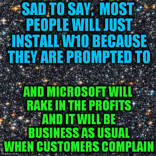 SAD TO SAY,  MOST PEOPLE WILL JUST INSTALL W10 BECAUSE THEY ARE PROMPTED TO AND MICROSOFT WILL RAKE IN THE PROFITS AND IT WILL BE BUSINESS A | image tagged in starry background | made w/ Imgflip meme maker