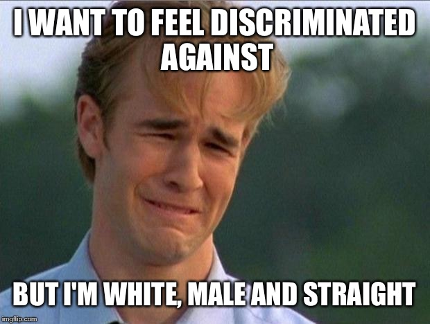 1990s First World Problems | I WANT TO FEEL DISCRIMINATED AGAINST BUT I'M WHITE, MALE AND STRAIGHT | image tagged in crying dawson | made w/ Imgflip meme maker