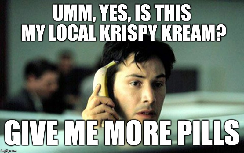 UMM, YES, IS THIS MY LOCAL KRISPY KREAM? GIVE ME MORE PILLS | made w/ Imgflip meme maker