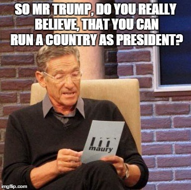 Maury Lie Detector Meme | SO MR TRUMP, DO YOU REALLY BELIEVE, THAT YOU CAN RUN A COUNTRY AS PRESIDENT? | image tagged in memes,maury lie detector | made w/ Imgflip meme maker