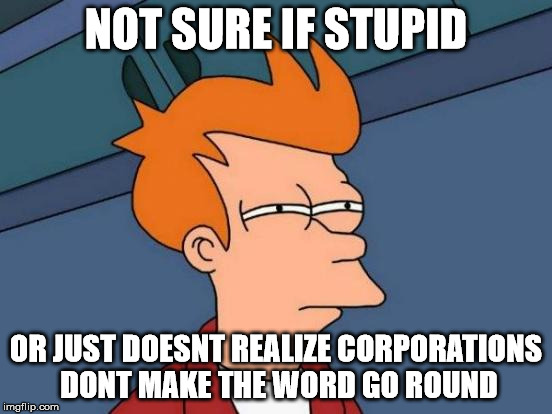 Futurama Fry Meme | NOT SURE IF STUPID OR JUST DOESNT REALIZE CORPORATIONS DONT MAKE THE WORD GO ROUND | image tagged in memes,futurama fry | made w/ Imgflip meme maker